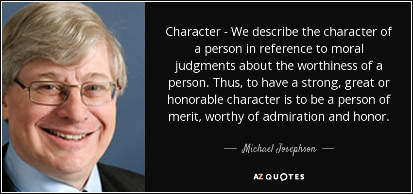 Character - We describe the character of a person in reference to moral judgments about the worthiness of a person. Thus, to have a strong, great or honorable character is to be a person of merit, worthy of admiration and honor. - Michael Josephson