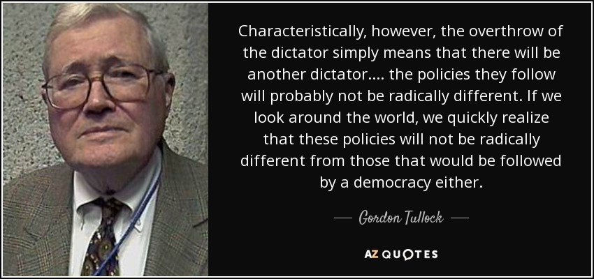 Characteristically, however, the overthrow of the dictator simply means that there will be another dictator. ... the policies they follow will probably not be radically different. If we look around the world, we quickly realize that these policies will not be radically different from those that would be followed by a democracy either. - Gordon Tullock