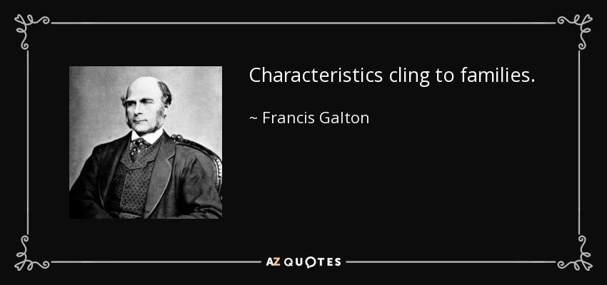 Characteristics cling to families. - Francis Galton