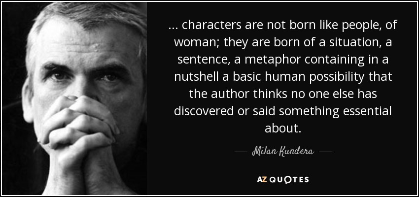 ... characters are not born like people, of woman; they are born of a situation, a sentence, a metaphor containing in a nutshell a basic human possibility that the author thinks no one else has discovered or said something essential about. - Milan Kundera