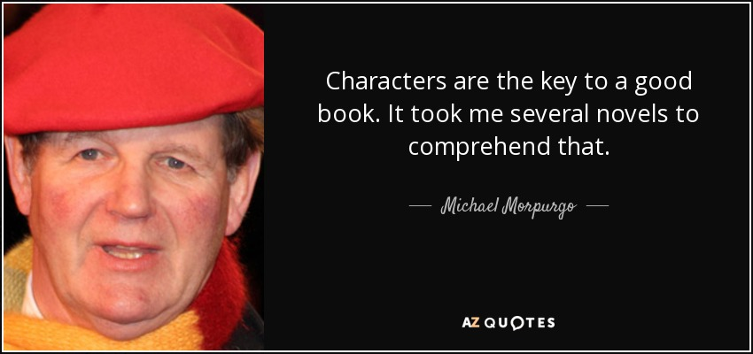 Characters are the key to a good book. It took me several novels to comprehend that. - Michael Morpurgo