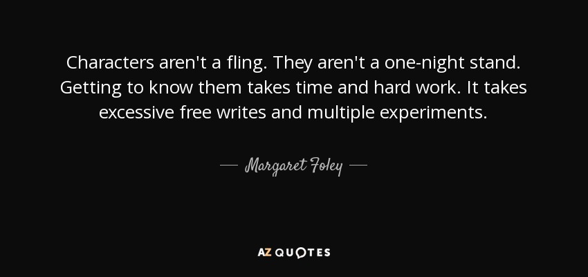 Characters aren't a fling. They aren't a one-night stand. Getting to know them takes time and hard work. It takes excessive free writes and multiple experiments. - Margaret Foley