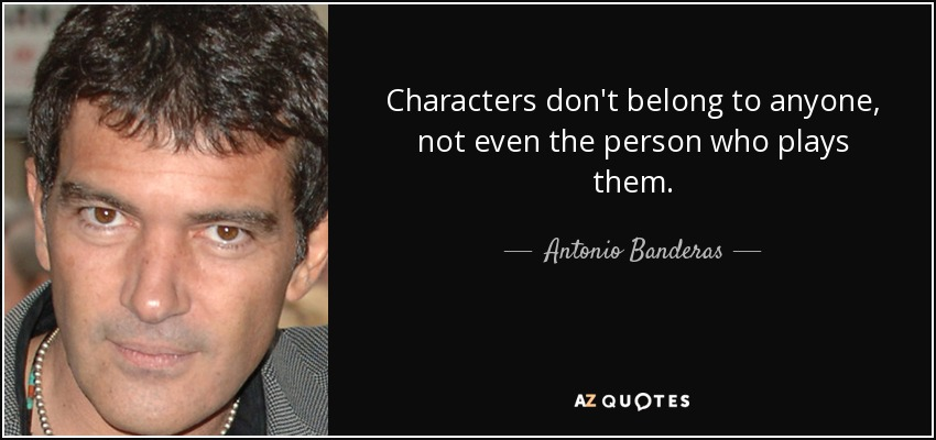 Characters don't belong to anyone, not even the person who plays them. - Antonio Banderas