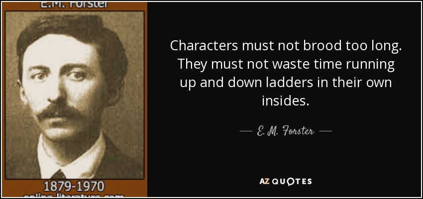 Characters must not brood too long. They must not waste time running up and down ladders in their own insides. - E. M. Forster