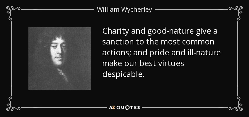Charity and good-nature give a sanction to the most common actions; and pride and ill-nature make our best virtues despicable. - William Wycherley