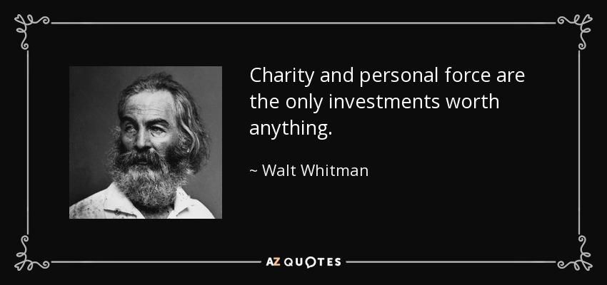 Charity and personal force are the only investments worth anything. - Walt Whitman