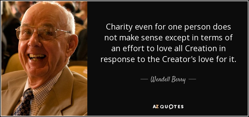 Charity even for one person does not make sense except in terms of an effort to love all Creation in response to the Creator's love for it. - Wendell Berry