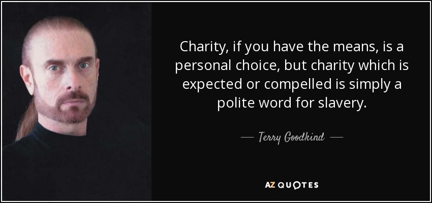 Charity, if you have the means, is a personal choice, but charity which is expected or compelled is simply a polite word for slavery. - Terry Goodkind