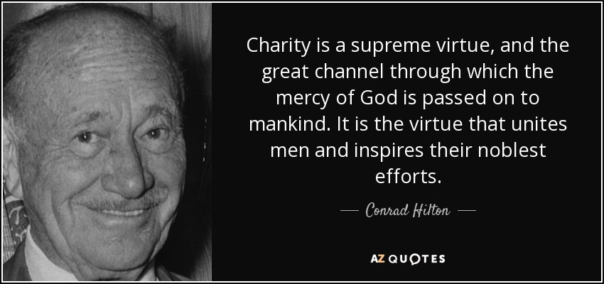 Charity is a supreme virtue, and the great channel through which the mercy of God is passed on to mankind. It is the virtue that unites men and inspires their noblest efforts. - Conrad Hilton