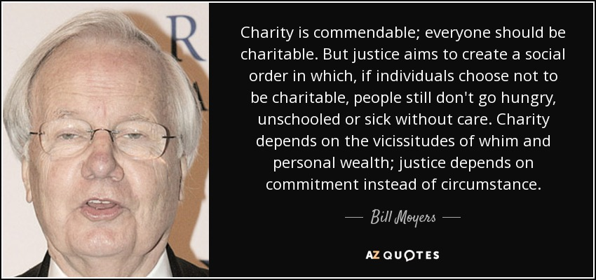 Charity is commendable; everyone should be charitable. But justice aims to create a social order in which, if individuals choose not to be charitable, people still don't go hungry, unschooled or sick without care. Charity depends on the vicissitudes of whim and personal wealth; justice depends on commitment instead of circumstance. - Bill Moyers