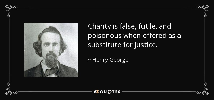 Charity is false, futile, and poisonous when offered as a substitute for justice. - Henry George