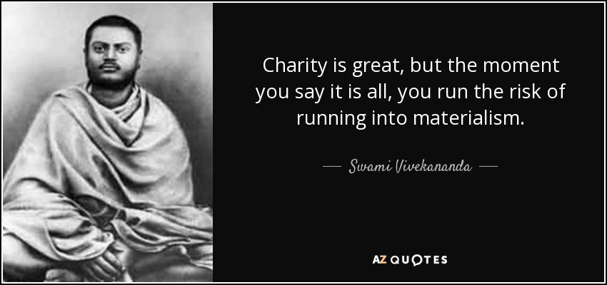 Charity is great, but the moment you say it is all, you run the risk of running into materialism. - Swami Vivekananda