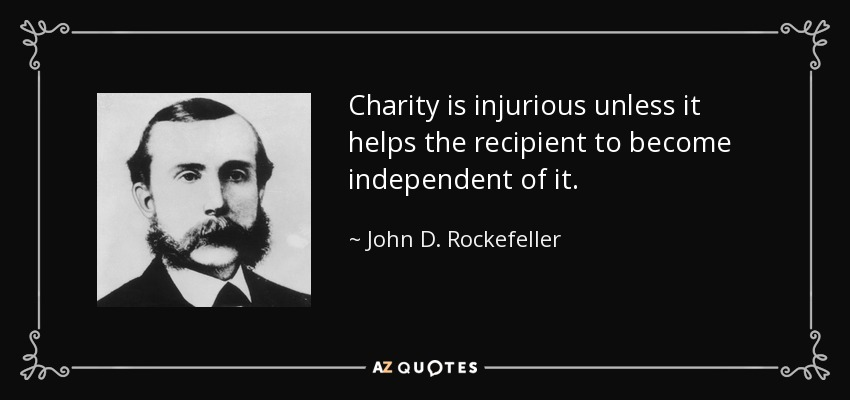 Charity is injurious unless it helps the recipient to become independent of it. - John D. Rockefeller