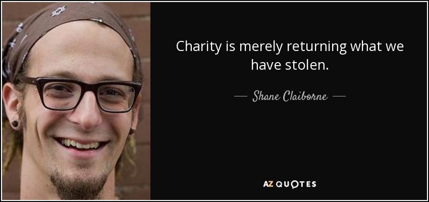 Charity is merely returning what we have stolen. - Shane Claiborne