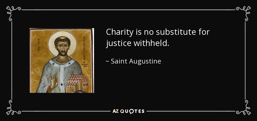 Charity is no substitute for justice withheld. - Saint Augustine