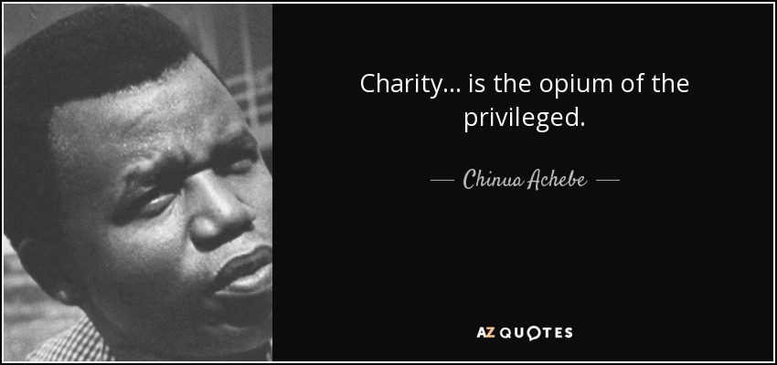 Charity . . . is the opium of the privileged. - Chinua Achebe