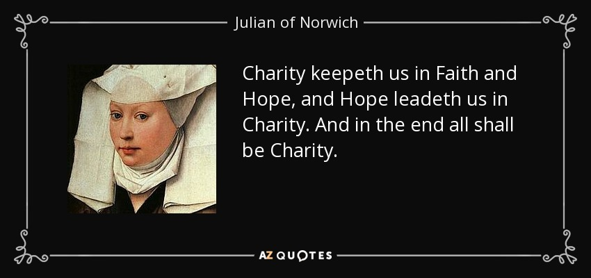 Charity keepeth us in Faith and Hope, and Hope leadeth us in Charity. And in the end all shall be Charity. - Julian of Norwich