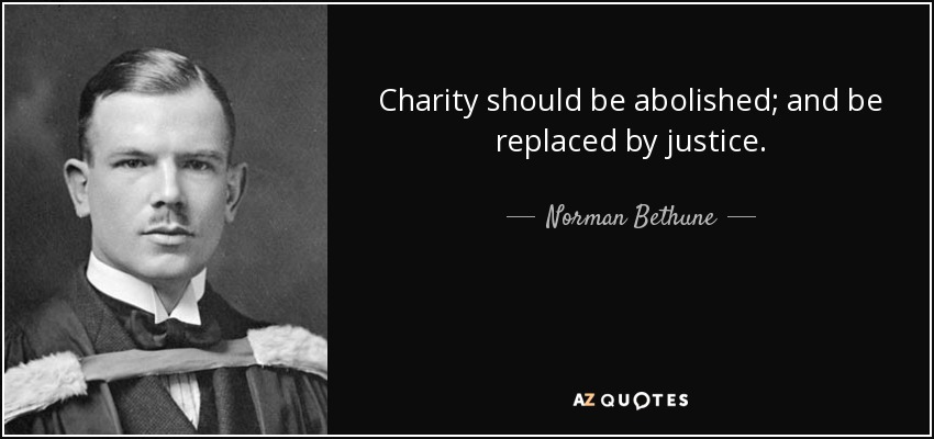 Charity should be abolished; and be replaced by justice. - Norman Bethune