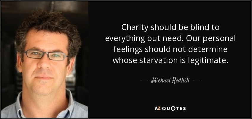 Charity should be blind to everything but need. Our personal feelings should not determine whose starvation is legitimate. - Michael Redhill