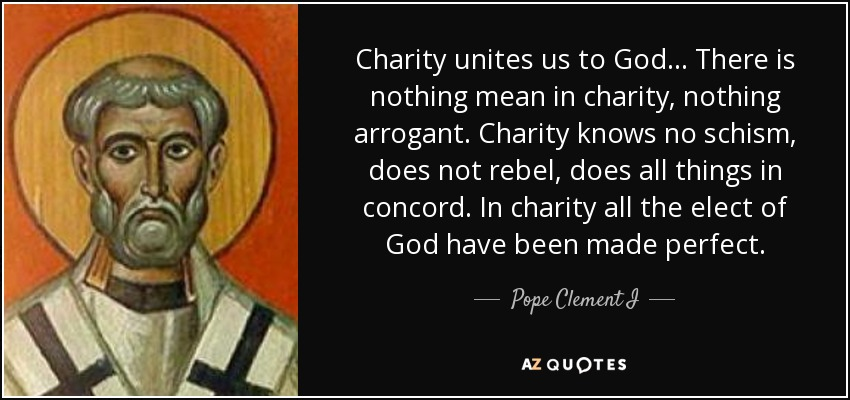 Charity unites us to God... There is nothing mean in charity, nothing arrogant. Charity knows no schism, does not rebel, does all things in concord. In charity all the elect of God have been made perfect. - Pope Clement I