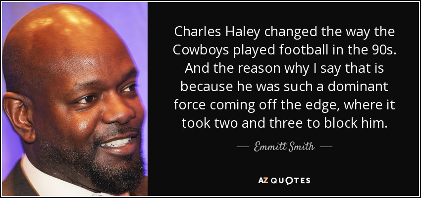 Charles Haley changed the way the Cowboys played football in the 90s. And the reason why I say that is because he was such a dominant force coming off the edge, where it took two and three to block him. - Emmitt Smith