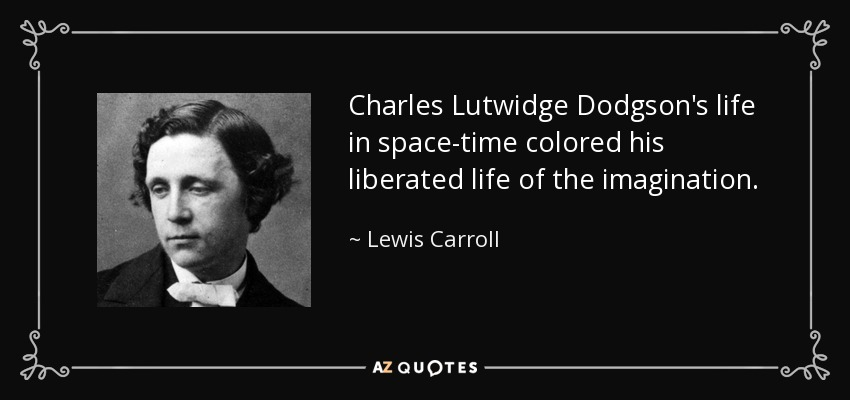 Charles Lutwidge Dodgson's life in space-time colored his liberated life of the imagination. - Lewis Carroll