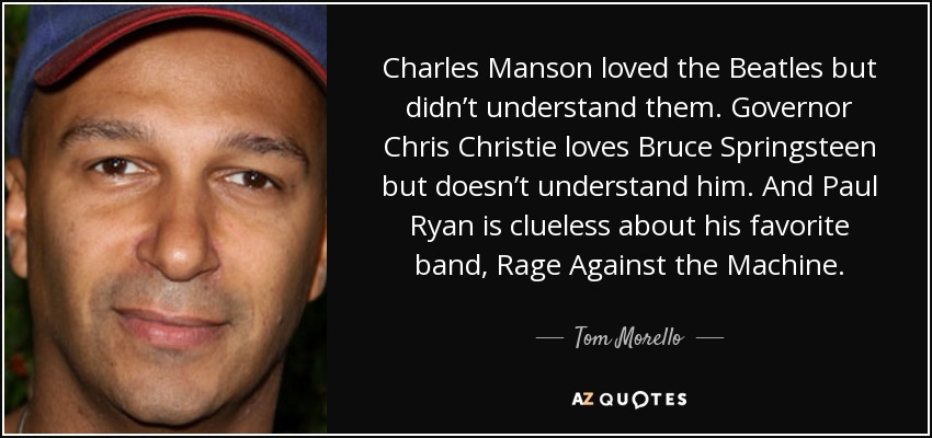 Charles Manson loved the Beatles but didn't understand them. Governor Chris Christie loves Bruce Springsteen but doesn't understand him. And Paul Ryan is clueless about his favorite band, Rage Against the Machine. - Tom Morello