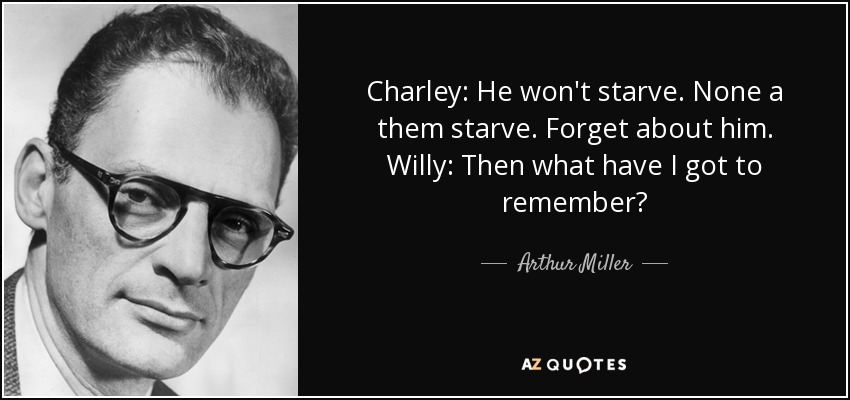 Charley: He won't starve. None a them starve. Forget about him. Willy: Then what have I got to remember? - Arthur Miller