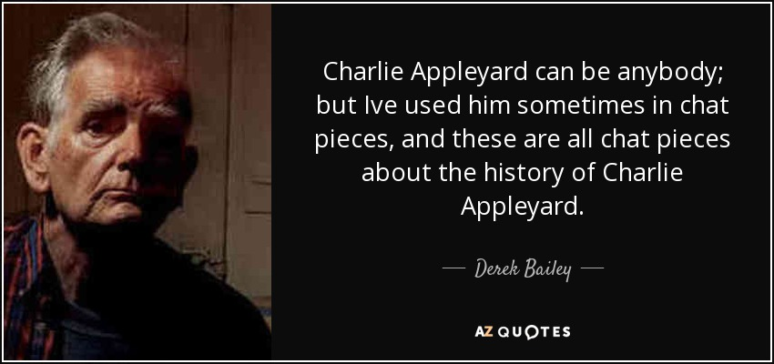 Charlie Appleyard can be anybody; but Ive used him sometimes in chat pieces, and these are all chat pieces about the history of Charlie Appleyard. - Derek Bailey