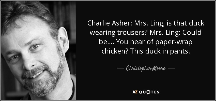 Charlie Asher: Mrs. Ling, is that duck wearing trousers? Mrs. Ling: Could be . . . . You hear of paper-wrap chicken? This duck in pants. - Christopher Moore