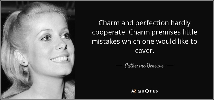 Charm and perfection hardly cooperate. Charm premises little mistakes which one would like to cover. - Catherine Deneuve