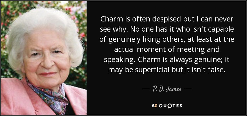 Charm is often despised but I can never see why. No one has it who isn't capable of genuinely liking others, at least at the actual moment of meeting and speaking. Charm is always genuine; it may be superficial but it isn't false. - P. D. James