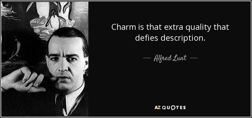 Charm is that extra quality that defies description. - Alfred Lunt