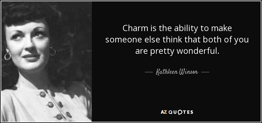 Charm is the ability to make someone else think that both of you are pretty wonderful. - Kathleen Winsor