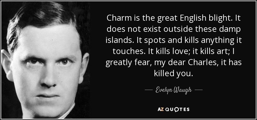 Charm is the great English blight. It does not exist outside these damp islands. It spots and kills anything it touches. It kills love; it kills art; I greatly fear, my dear Charles, it has killed you. - Evelyn Waugh