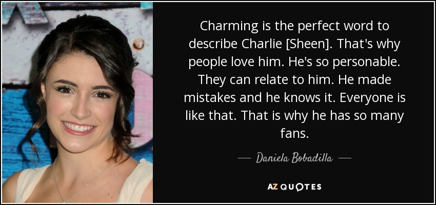 Charming is the perfect word to describe Charlie [Sheen]. That's why people love him. He's so personable. They can relate to him. He made mistakes and he knows it. Everyone is like that. That is why he has so many fans. - Daniela Bobadilla