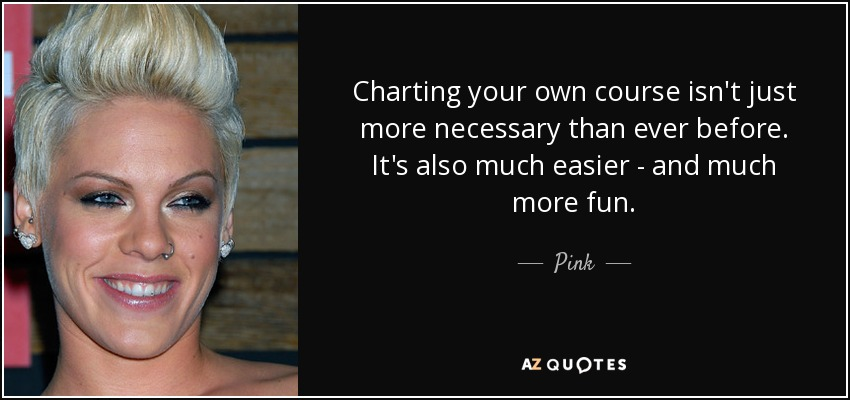 Charting your own course isn't just more necessary than ever before. It's also much easier - and much more fun. - Pink