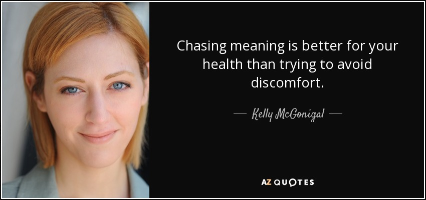 Chasing meaning is better for your health than trying to avoid discomfort. - Kelly McGonigal