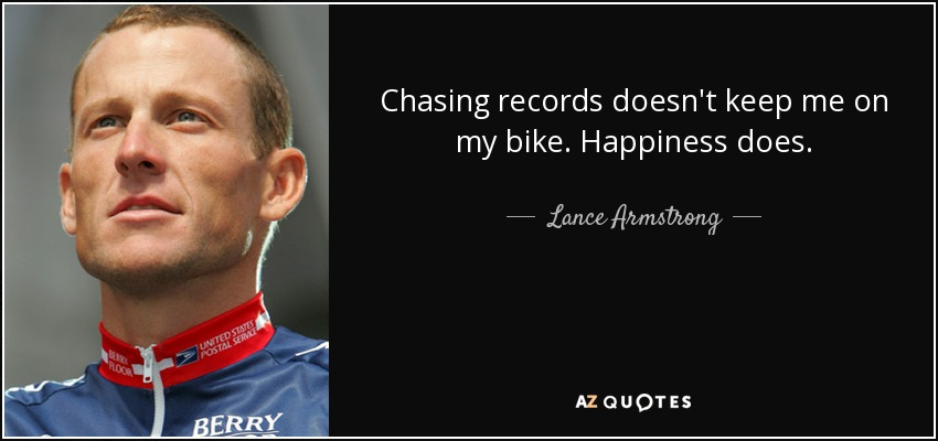 Chasing records doesn't keep me on my bike. Happiness does. - Lance Armstrong