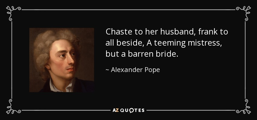 Chaste to her husband, frank to all beside, A teeming mistress, but a barren bride. - Alexander Pope