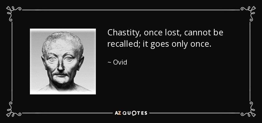 Chastity, once lost, cannot be recalled; it goes only once. - Ovid