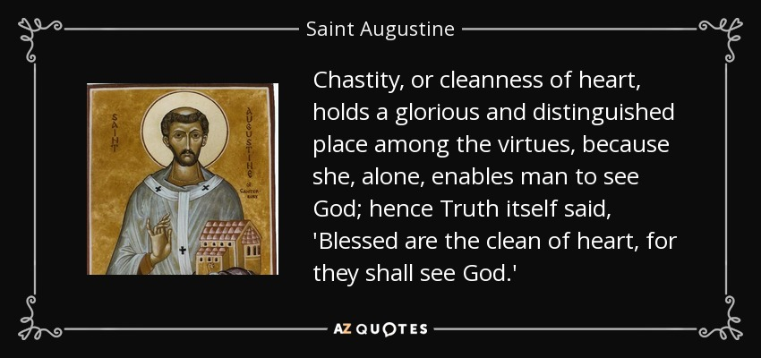 Chastity, or cleanness of heart, holds a glorious and distinguished place among the virtues, because she, alone, enables man to see God; hence Truth itself said, 'Blessed are the clean of heart, for they shall see God.' - Saint Augustine