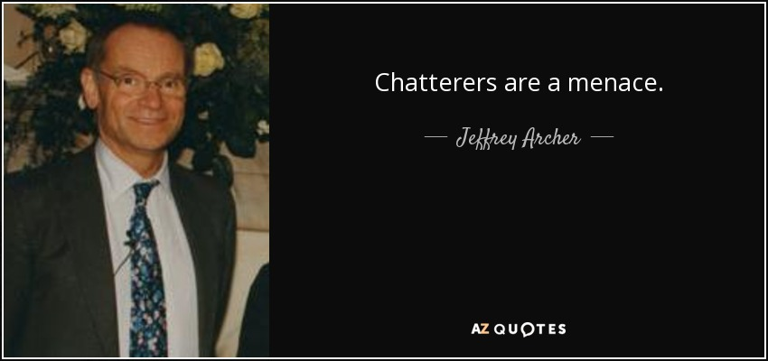 Chatterers are a menace. - Jeffrey Archer