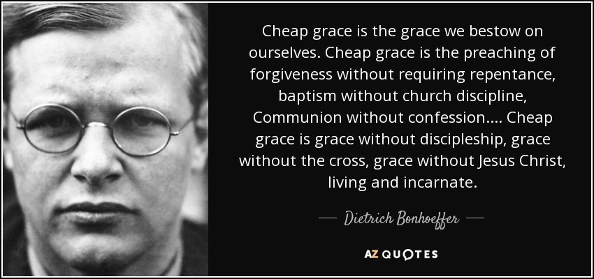 Cheap grace is the grace we bestow on ourselves. Cheap grace is the preaching of forgiveness without requiring repentance, baptism without church discipline, Communion without confession.... Cheap grace is grace without discipleship, grace without the cross, grace without Jesus Christ, living and incarnate. - Dietrich Bonhoeffer