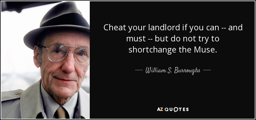 Cheat your landlord if you can -- and must -- but do not try to shortchange the Muse. - William S. Burroughs