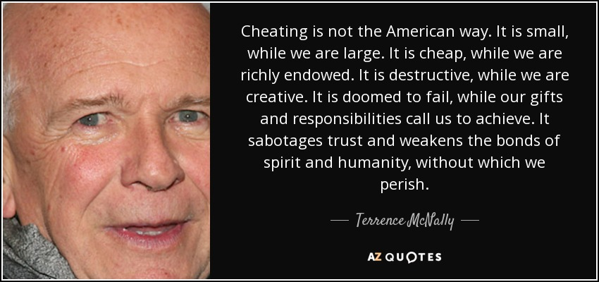 Cheating is not the American way. It is small, while we are large. It is cheap, while we are richly endowed. It is destructive, while we are creative. It is doomed to fail, while our gifts and responsibilities call us to achieve. It sabotages trust and weakens the bonds of spirit and humanity, without which we perish. - Terrence McNally