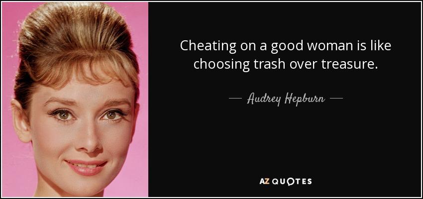 Cheating on a good woman is like choosing trash over treasure. - Audrey Hepburn