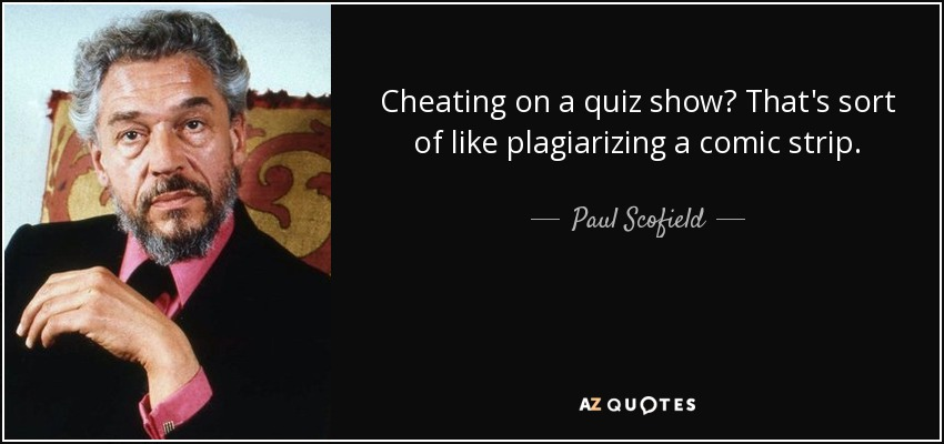 Cheating on a quiz show? That's sort of like plagiarizing a comic strip. - Paul Scofield