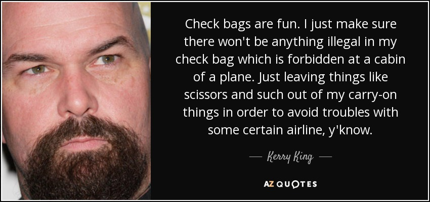 Check bags are fun. I just make sure there won't be anything illegal in my check bag which is forbidden at a cabin of a plane. Just leaving things like scissors and such out of my carry-on things in order to avoid troubles with some certain airline, y'know. - Kerry King
