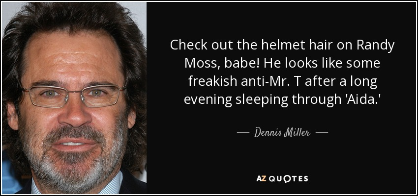 Check out the helmet hair on Randy Moss, babe! He looks like some freakish anti-Mr. T after a long evening sleeping through 'Aida.' - Dennis Miller